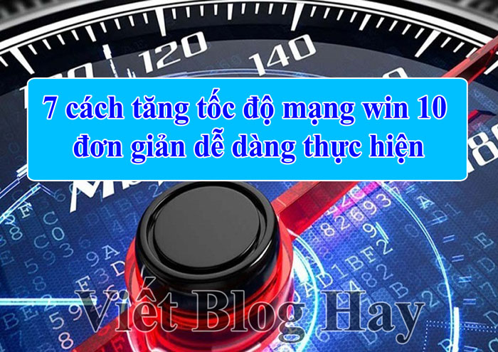 Tổng hợp cách tăng tốc độ mạng win 10 đơn giản dễ dàng thực hiện