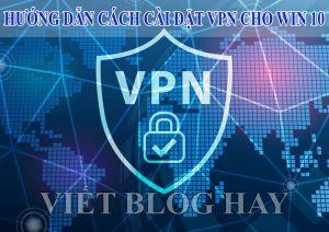 Hướng dẫn cách cài đặt VPN cho win 10 đơn giản
